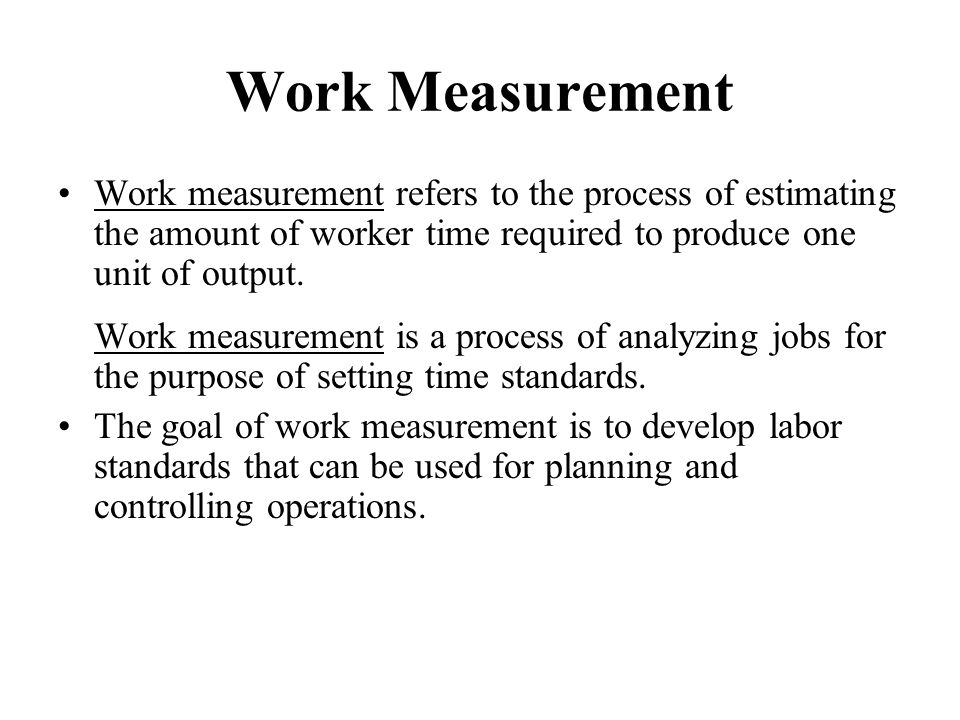 Work Measurement Work measurement refers to the process of estimating the amount of worker time required to produce one unit of output. Work measureme