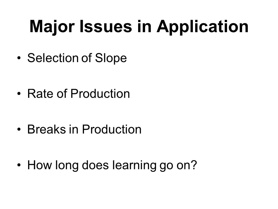 Major Issues in Application Selection of Slope Rate of Production Breaks in Production How long does learning go on?