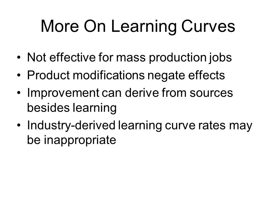 More On Learning Curves Not effective for mass production jobs Product modifications negate effects Improvement can derive from sources besides learni