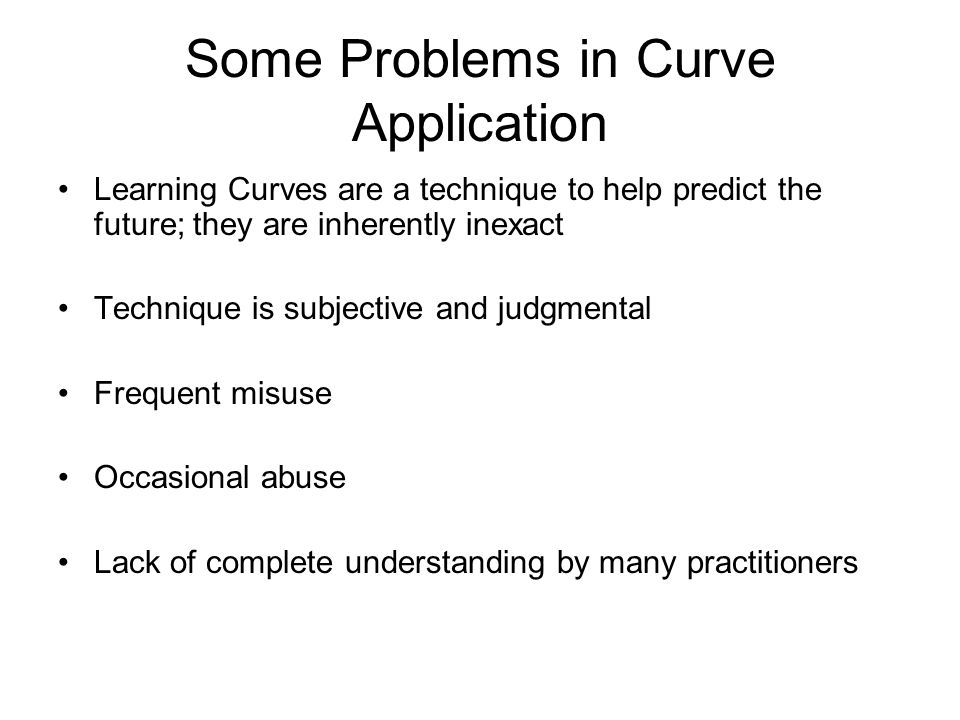 Some Problems in Curve Application Learning Curves are a technique to help predict the future; they are inherently inexact Technique is subjective and
