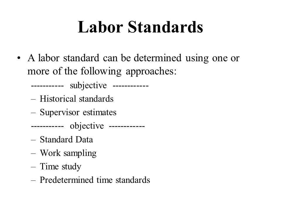 Work Measurement Standard time: (Labor standards) –The length of time a qualified worker, using appropriate tools & procedures, will take to complete a job A labor standard is the number of worker-minutes required to complete an element, operation, or product under ordinary operating conditions.