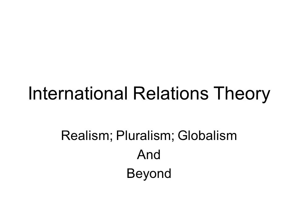 International Relations Theory Realism; Pluralism; Globalism And Beyond