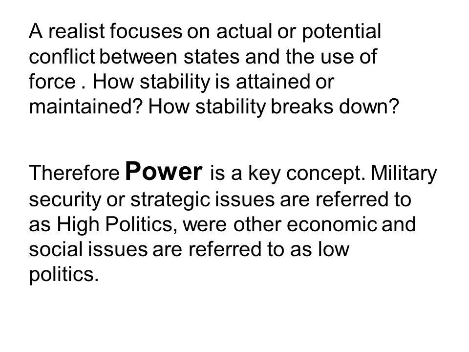 A realist focuses on actual or potential conflict between states and the use of force. How stability is attained or maintained? How stability breaks d