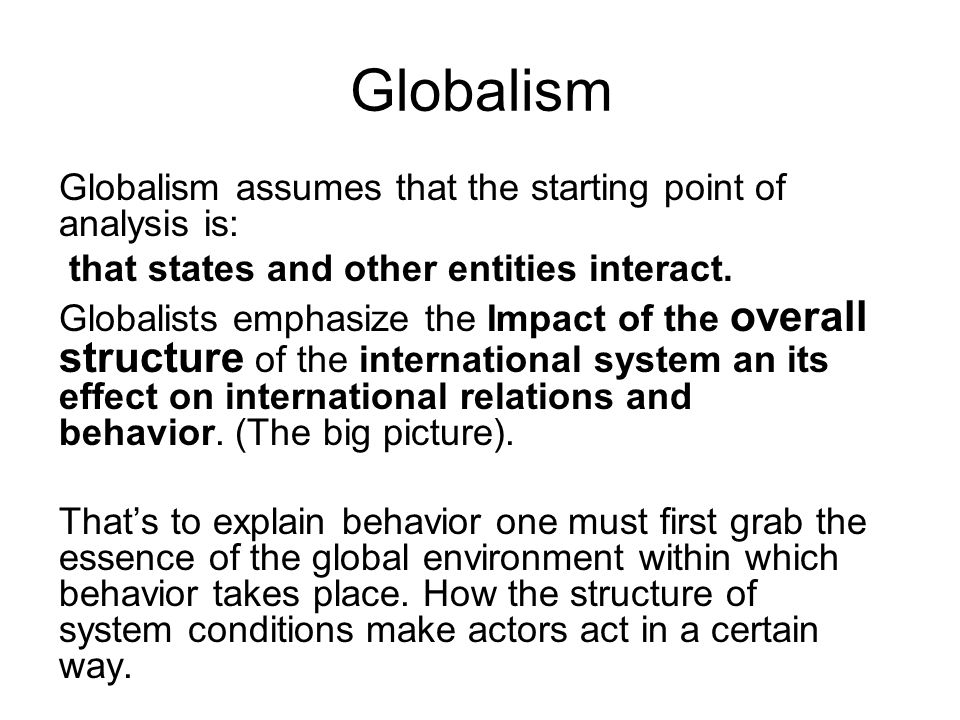 Globalism Globalism assumes that the starting point of analysis is: that states and other entities interact. Globalists emphasize the Impact of the ov