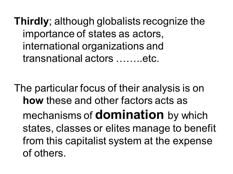 Thirdly; although globalists recognize the importance of states as actors, international organizations and transnational actors ……..etc. The particula