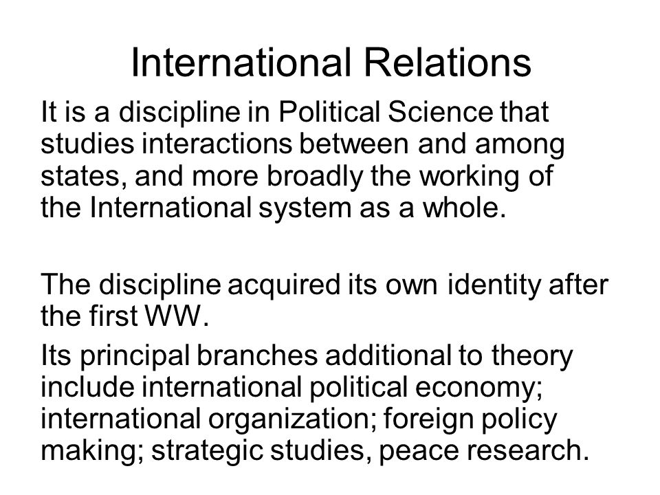International Relations It is a discipline in Political Science that studies interactions between and among states, and more broadly the working of th