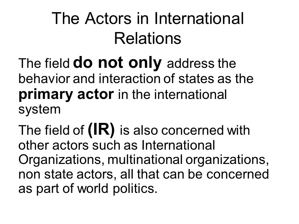 The Actors in International Relations The field do not only address the behavior and interaction of states as the primary actor in the international s