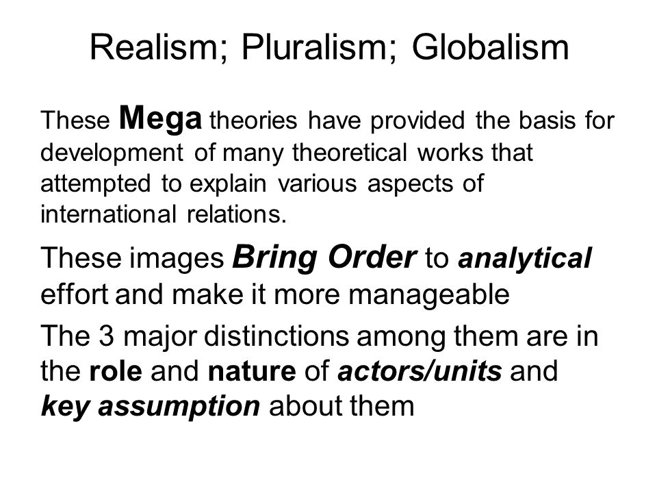 Realism; Pluralism; Globalism These Mega theories have provided the basis for development of many theoretical works that attempted to explain various