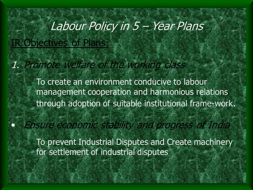 IR Objectives of Plans : 1.Promote welfare of the working class To create an environment conducive to labour management cooperation and harmonious relations through adoption of suitable institutional frame-work.