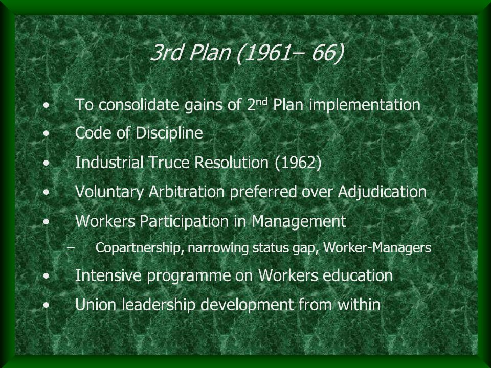 3rd Plan (1961– 66) To consolidate gains of 2 nd Plan implementation Code of Discipline Industrial Truce Resolution (1962) Voluntary Arbitration preferred over Adjudication Workers Participation in Management –Copartnership, narrowing status gap, Worker-Managers Intensive programme on Workers education Union leadership development from within