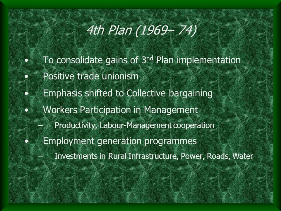 4th Plan (1969– 74) To consolidate gains of 3 nd Plan implementation Positive trade unionism Emphasis shifted to Collective bargaining Workers Partici