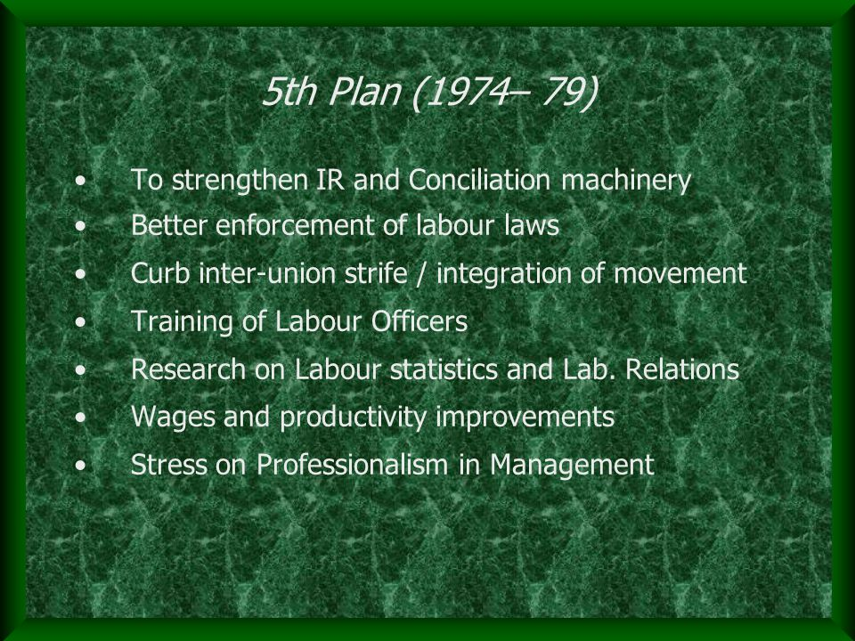 5th Plan (1974– 79) To strengthen IR and Conciliation machinery Better enforcement of labour laws Curb inter-union strife / integration of movement Tr