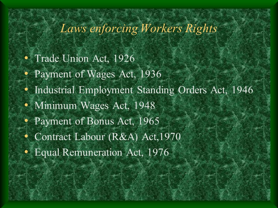 Laws enforcing Workers Rights Trade Union Act, 1926 Payment of Wages Act, 1936 Industrial Employment Standing Orders Act, 1946 Minimum Wages Act, 1948 Payment of Bonus Act, 1965 Contract Labour (R&A) Act,1970 Equal Remuneration Act, 1976