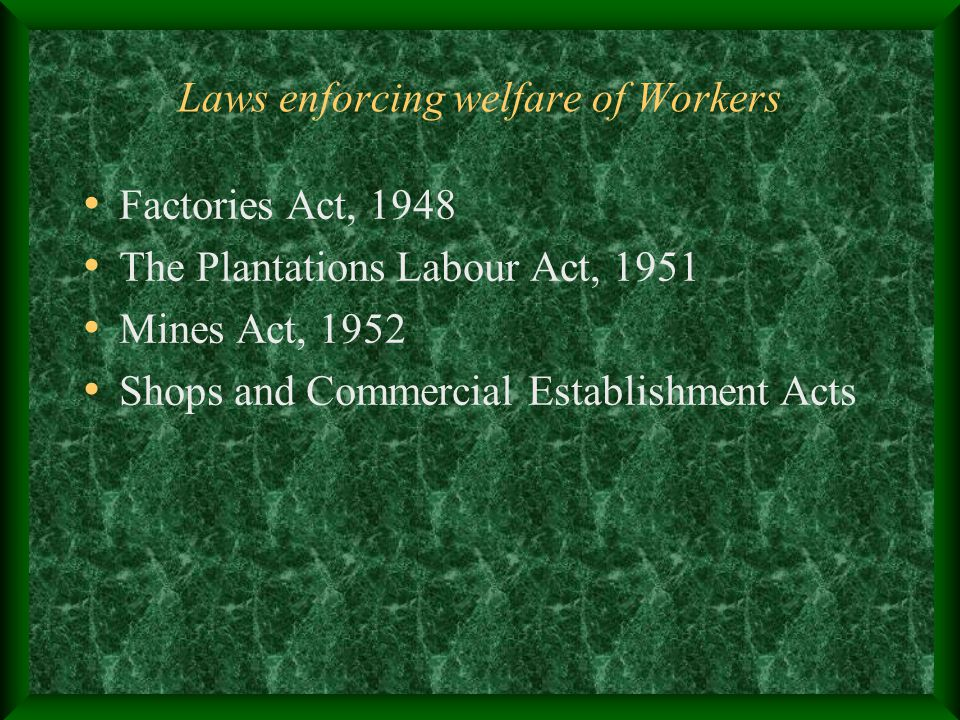 Laws enforcing welfare of Workers Factories Act, 1948 The Plantations Labour Act, 1951 Mines Act, 1952 Shops and Commercial Establishment Acts