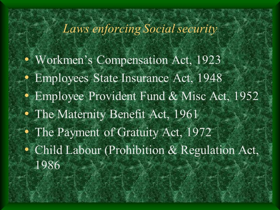 Laws enforcing Social security Workmen's Compensation Act, 1923 Employees State Insurance Act, 1948 Employee Provident Fund & Misc Act, 1952 The Mater