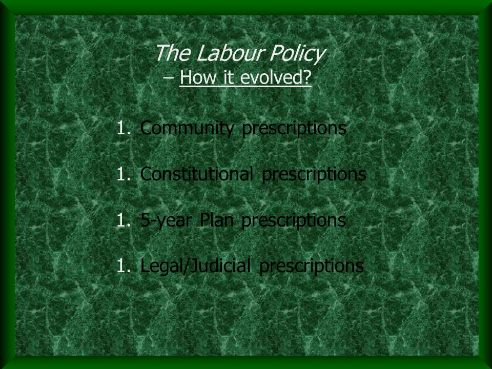 1.Community prescriptions 1.Constitutional prescriptions 1.5-year Plan prescriptions 1.Legal/Judicial prescriptions The Labour Policy – How it evolved