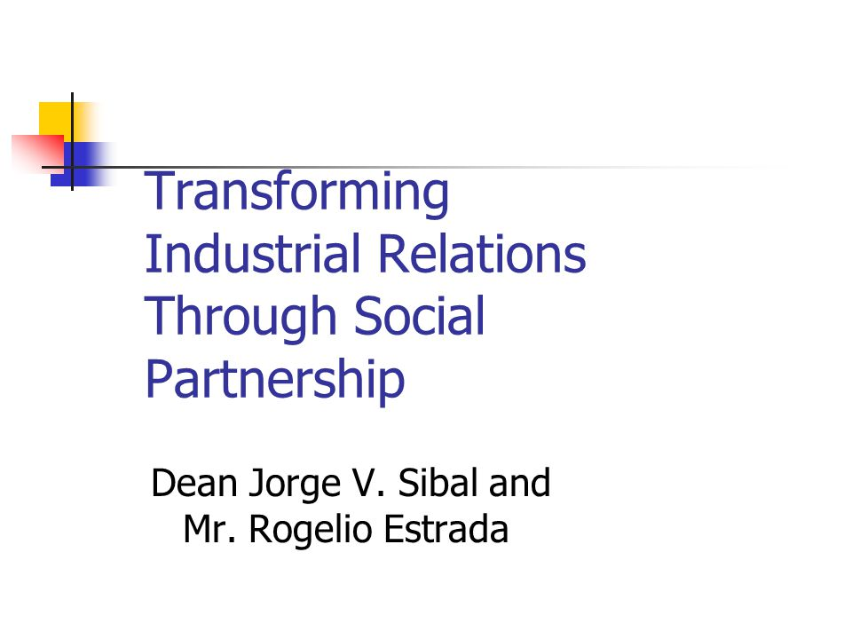 Transforming Industrial Relations Through Social Partnership Dean Jorge V. Sibal and Mr. Rogelio Estrada