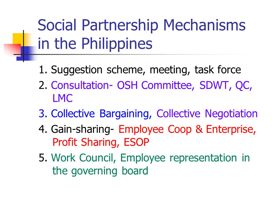 Social Partnership Mechanisms in the Philippines 1. Suggestion scheme, meeting, task force 2. Consultation- OSH Committee, SDWT, QC, LMC 3. Collective