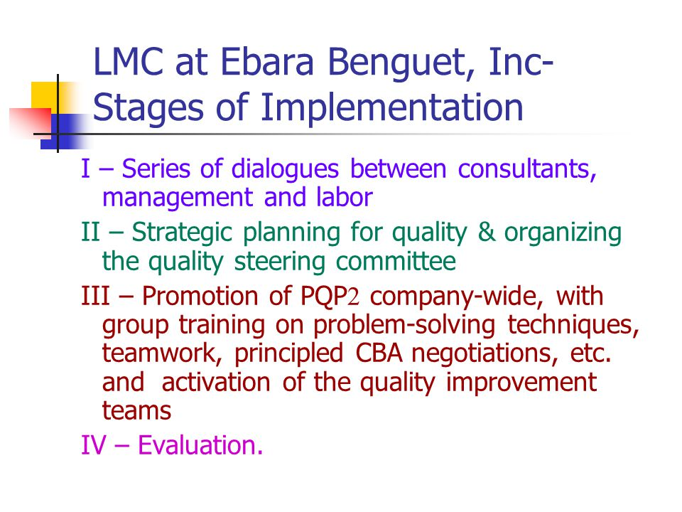 LMC at Ebara Benguet, Inc- Stages of Implementation I – Series of dialogues between consultants, management and labor II – Strategic planning for quality & organizing the quality steering committee III – Promotion of PQP  company-wide, with group training on problem-solving techniques, teamwork, principled CBA negotiations, etc.
