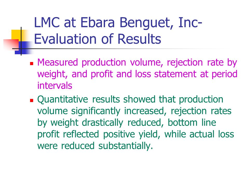 LMC at Ebara Benguet, Inc- Evaluation of Results Measured production volume, rejection rate by weight, and profit and loss statement at period interva