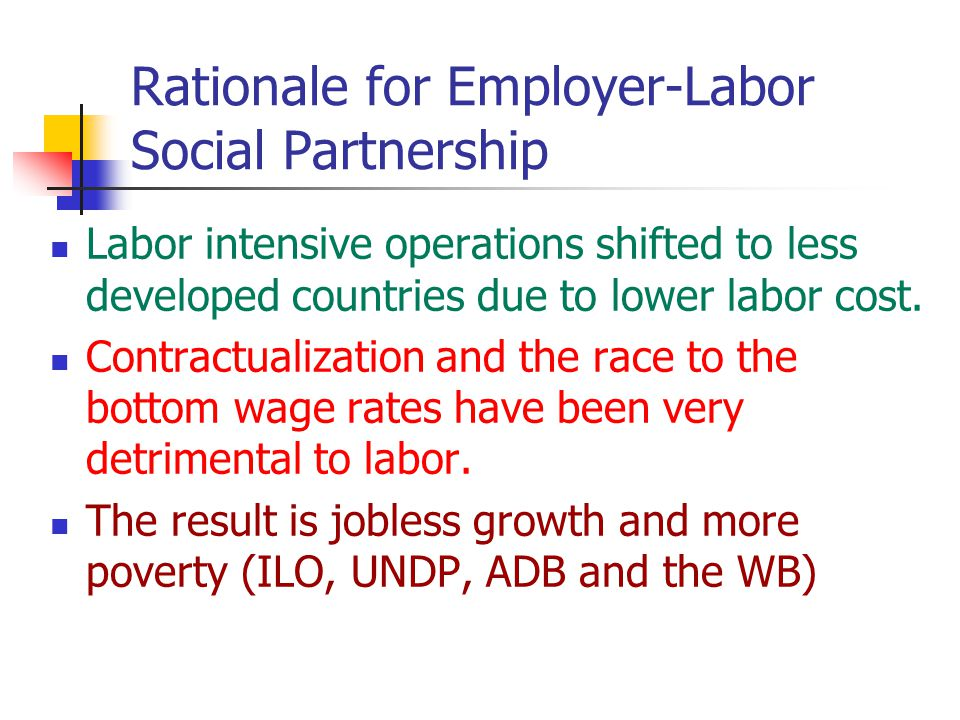 Rationale for Employer-Labor Social Partnership Labor intensive operations shifted to less developed countries due to lower labor cost.