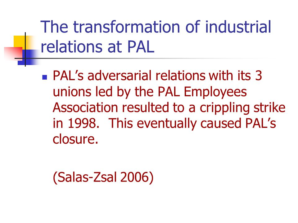 The transformation of industrial relations at PAL PAL's adversarial relations with its 3 unions led by the PAL Employees Association resulted to a crippling strike in 1998.