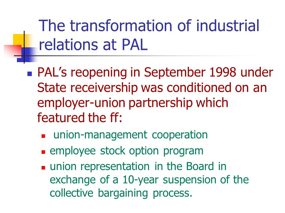 The transformation of industrial relations at PAL PAL's reopening in September 1998 under State receivership was conditioned on an employer-union partnership which featured the ff: union-management cooperation employee stock option program union representation in the Board in exchange of a 10-year suspension of the collective bargaining process.