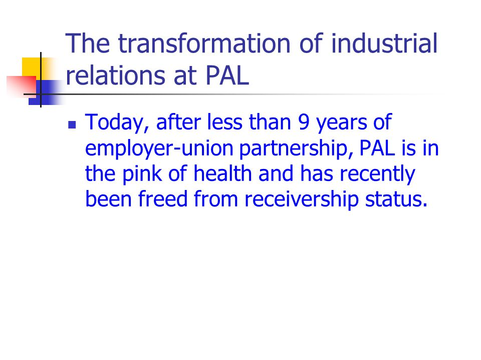 The transformation of industrial relations at PAL Today, after less than 9 years of employer-union partnership, PAL is in the pink of health and has r