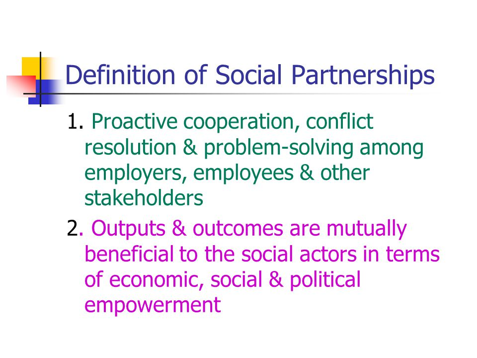 Definition of Social Partnerships 1. Proactive cooperation, conflict resolution & problem-solving among employers, employees & other stakeholders 2. O