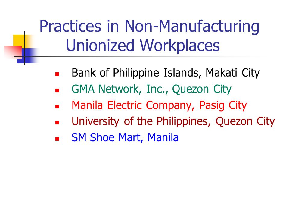Practices in Non-Manufacturing Unionized Workplaces Bank of Philippine Islands, Makati City GMA Network, Inc., Quezon City Manila Electric Company, Pasig City University of the Philippines, Quezon City SM Shoe Mart, Manila
