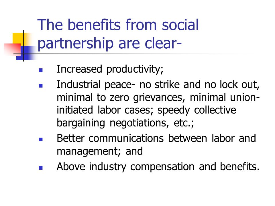 The benefits from social partnership are clear- Increased productivity; Industrial peace- no strike and no lock out, minimal to zero grievances, minimal union- initiated labor cases; speedy collective bargaining negotiations, etc.; Better communications between labor and management; and Above industry compensation and benefits.