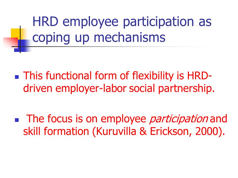 HRD employee participation as coping up mechanisms This functional form of flexibility is HRD- driven employer-labor social partnership.
