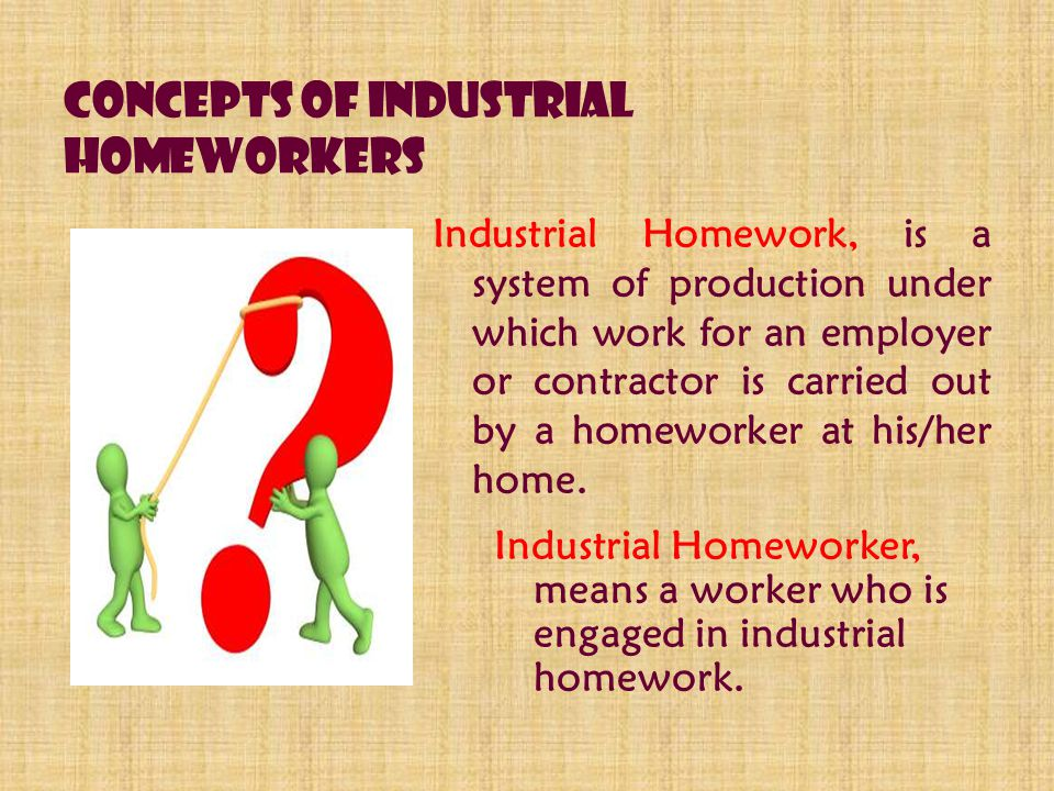Concepts of Industrial Homeworkers Industrial Homework, is a system of production under which work for an employer or contractor is carried out by a homeworker at his/her home.