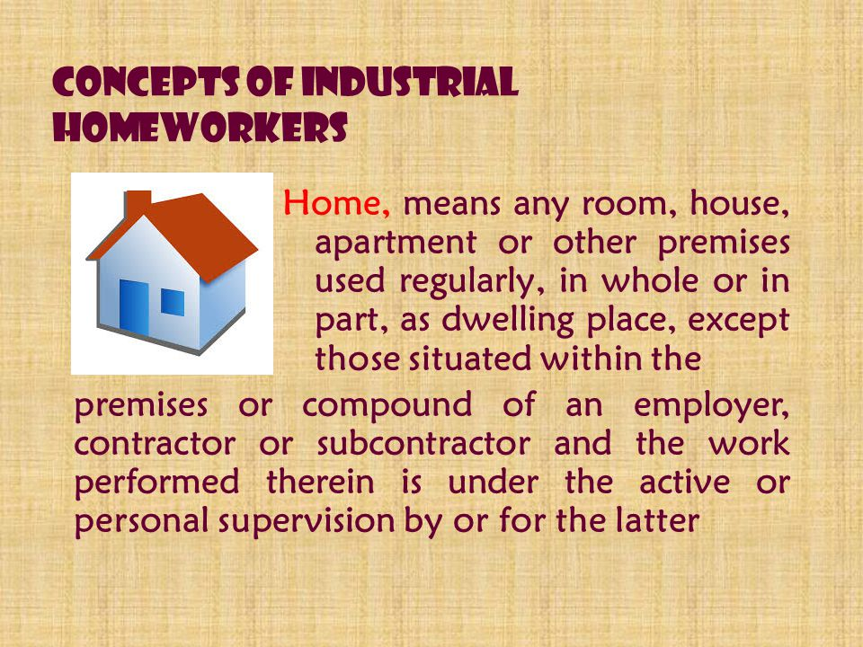 Concepts of Industrial Homeworkers Home, means any room, house, apartment or other premises used regularly, in whole or in part, as dwelling place, except those situated within the premises or compound of an employer, contractor or subcontractor and the work performed therein is under the active or personal supervision by or for the latter