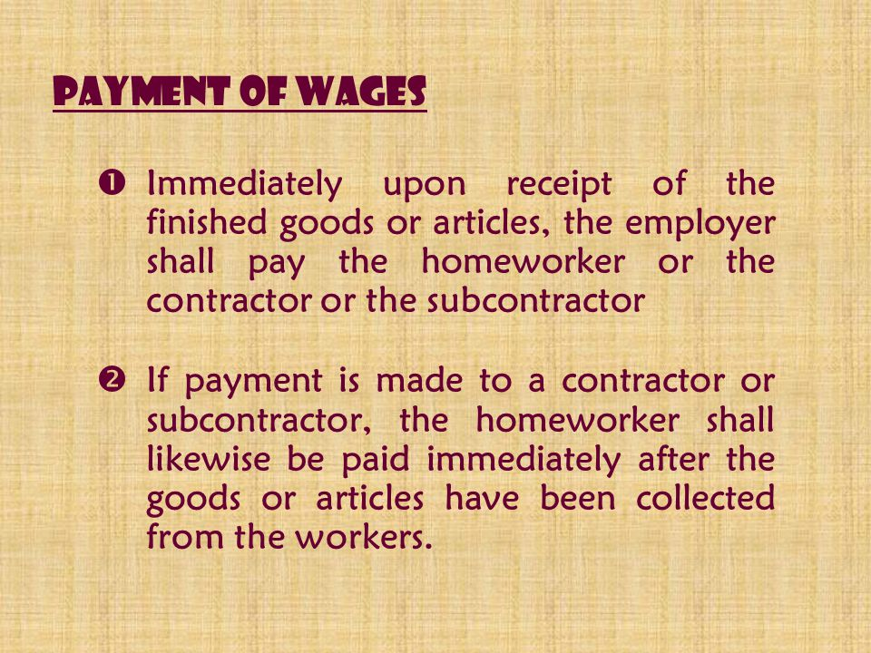 Payment of wages  Immediately upon receipt of the finished goods or articles, the employer shall pay the homeworker or the contractor or the subcontr