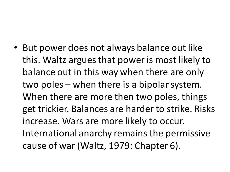 But power does not always balance out like this. Waltz argues that power is most likely to balance out in this way when there are only two poles – whe