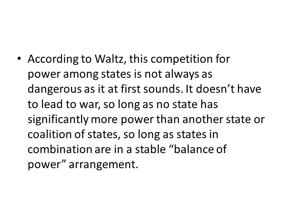 According to Waltz, this competition for power among states is not always as dangerous as it at first sounds. It doesn't have to lead to war, so long