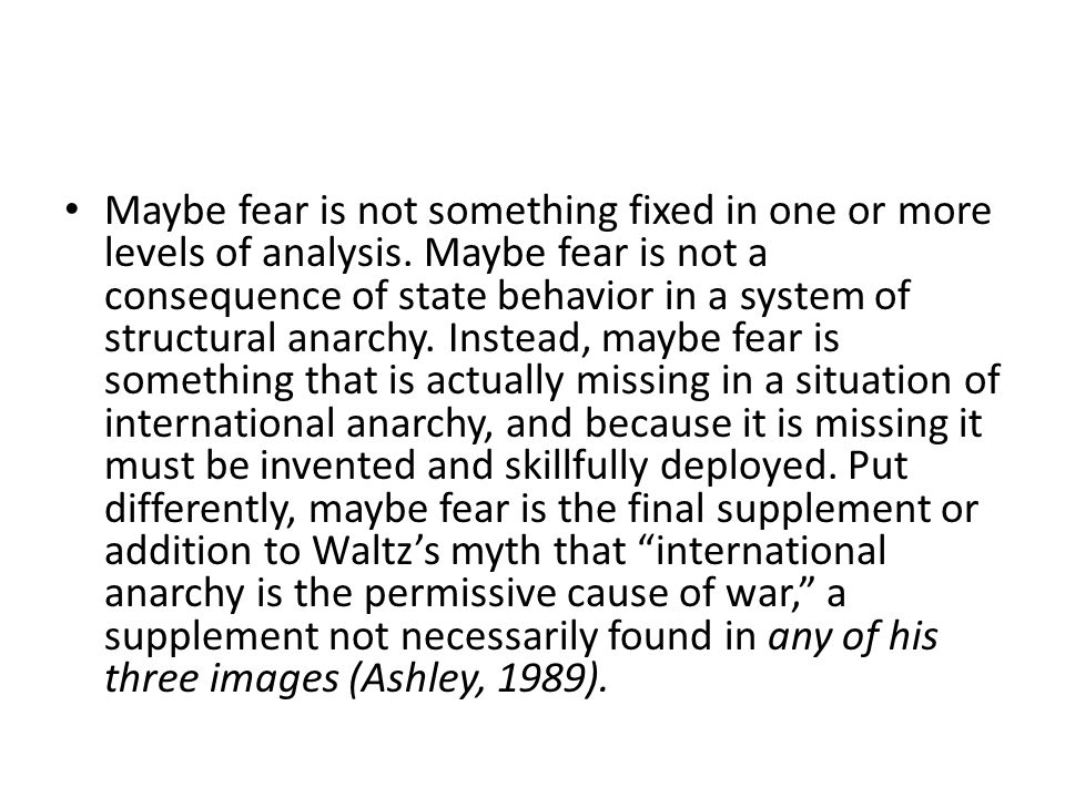 Maybe fear is not something fixed in one or more levels of analysis. Maybe fear is not a consequence of state behavior in a system of structural anarc