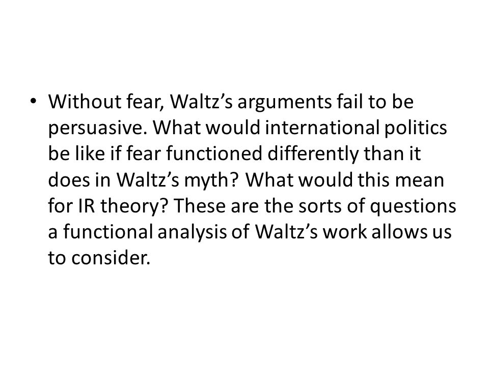 Without fear, Waltz's arguments fail to be persuasive. What would international politics be like if fear functioned differently than it does in Waltz'