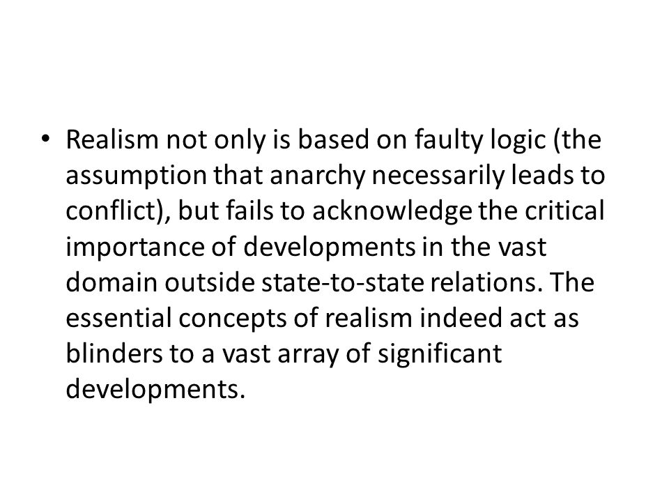 Realism not only is based on faulty logic (the assumption that anarchy necessarily leads to conflict), but fails to acknowledge the critical importanc