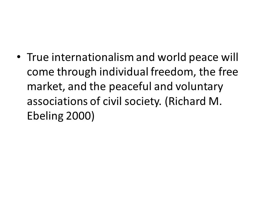 True internationalism and world peace will come through individual freedom, the free market, and the peaceful and voluntary associations of civil soci