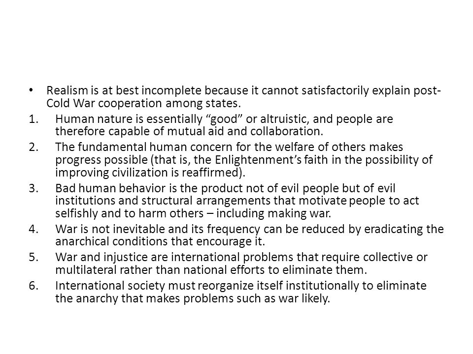 """Realism is at best incomplete because it cannot satisfactorily explain post- Cold War cooperation among states. 1.Human nature is essentially """"good"""" o"""