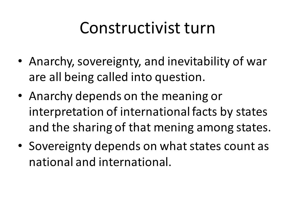 Constructivist turn Anarchy, sovereignty, and inevitability of war are all being called into question. Anarchy depends on the meaning or interpretatio