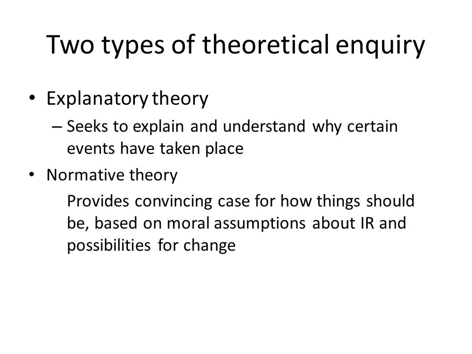 Two types of theoretical enquiry Explanatory theory – Seeks to explain and understand why certain events have taken place Normative theory Provides co