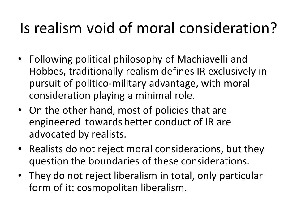 Is realism void of moral consideration? Following political philosophy of Machiavelli and Hobbes, traditionally realism defines IR exclusively in purs