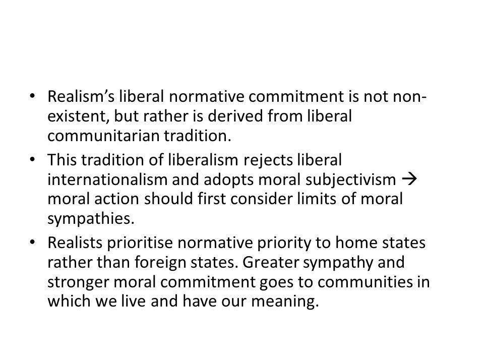 Realism's liberal normative commitment is not non- existent, but rather is derived from liberal communitarian tradition. This tradition of liberalism