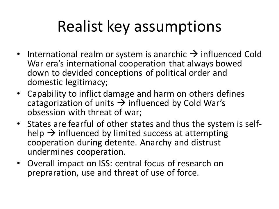 Realist key assumptions International realm or system is anarchic  influenced Cold War era's international cooperation that always bowed down to devi