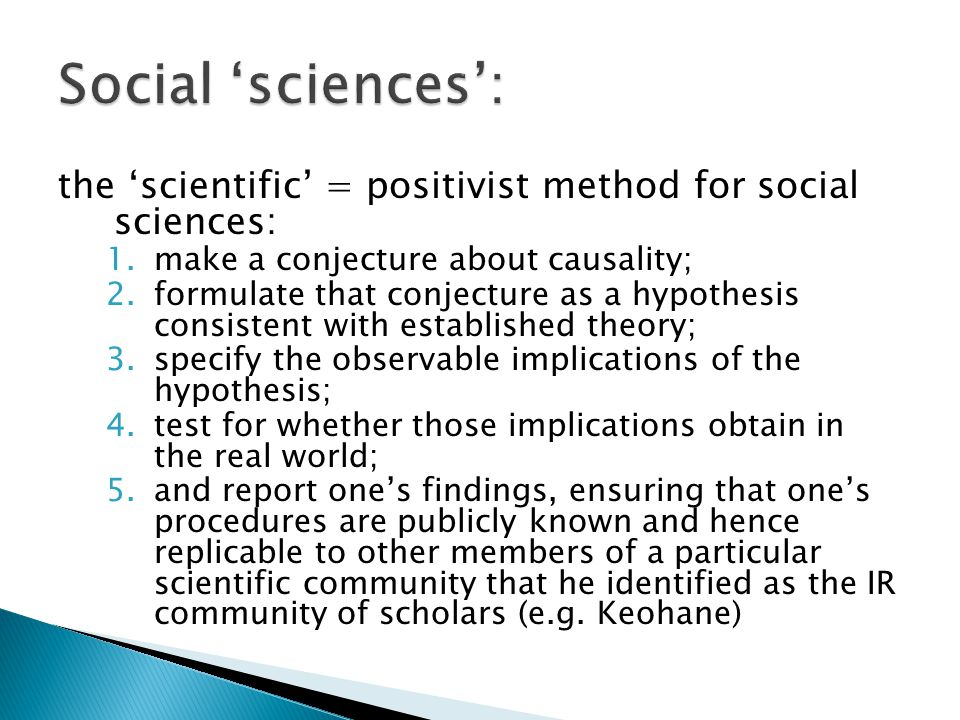 the 'scientific' = positivist method for social sciences: 1.make a conjecture about causality; 2.formulate that conjecture as a hypothesis consistent