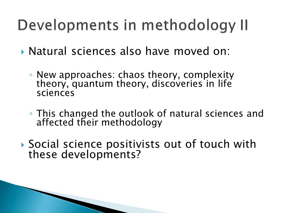  Natural sciences also have moved on: ◦ New approaches: chaos theory, complexity theory, quantum theory, discoveries in life sciences ◦ This changed