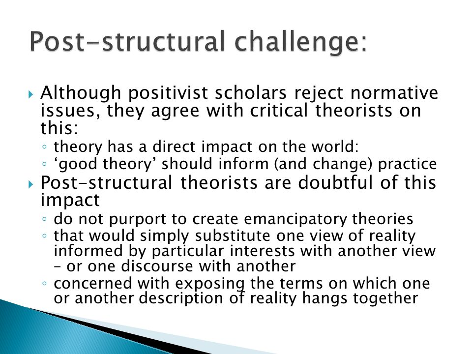  Although positivist scholars reject normative issues, they agree with critical theorists on this: ◦ theory has a direct impact on the world: ◦ 'good